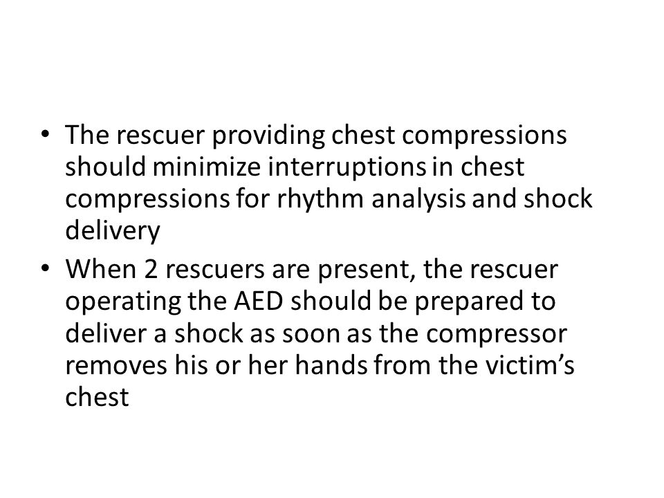 The rescuer providing chest compressions should minimize interruptions in chest compressions for rhythm analysis and shock delivery When 2 rescuers ar