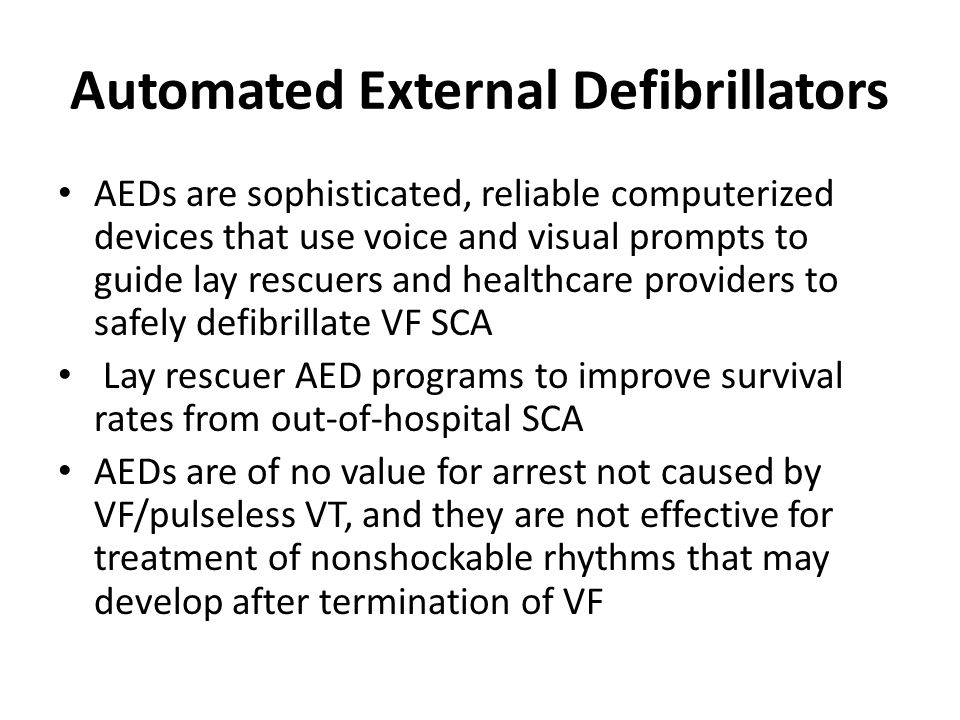 Automated External Defibrillators AEDs are sophisticated, reliable computerized devices that use voice and visual prompts to guide lay rescuers and he