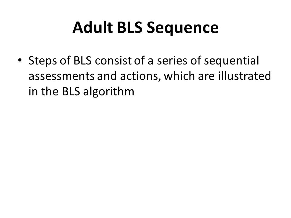 Adult BLS Sequence Steps of BLS consist of a series of sequential assessments and actions, which are illustrated in the BLS algorithm