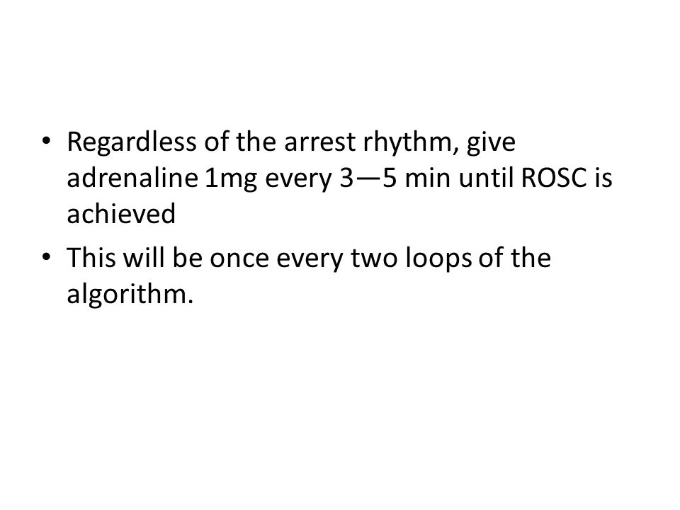 Regardless of the arrest rhythm, give adrenaline 1mg every 3—5 min until ROSC is achieved This will be once every two loops of the algorithm.