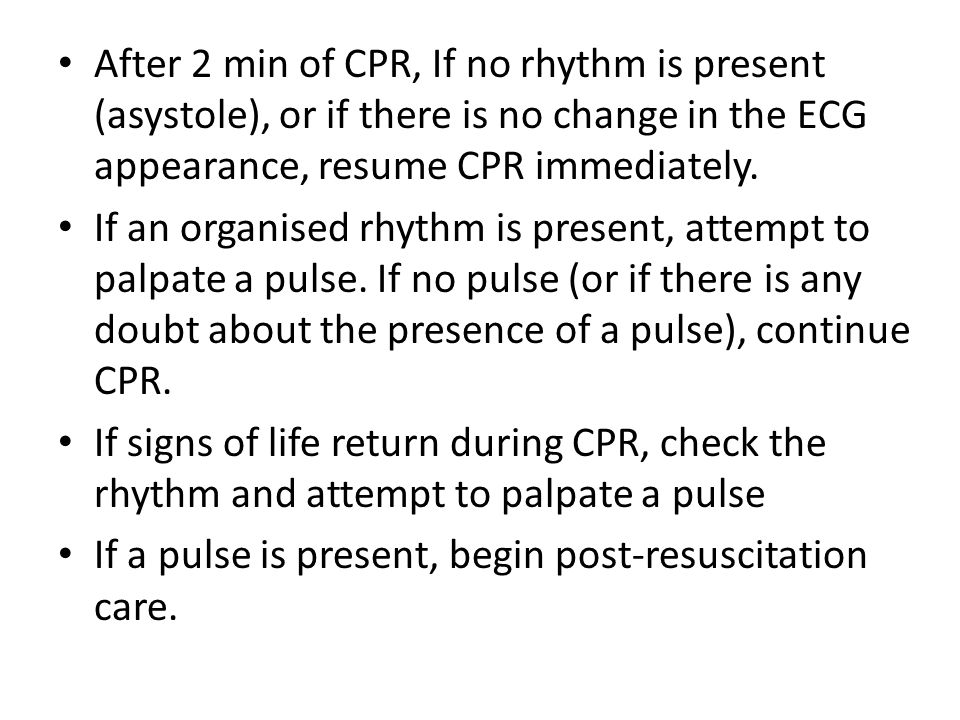 After 2 min of CPR, If no rhythm is present (asystole), or if there is no change in the ECG appearance, resume CPR immediately. If an organised rhythm