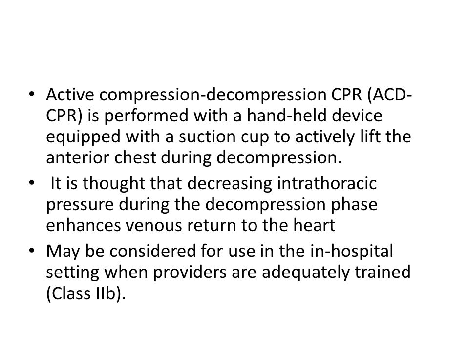 Active compression-decompression CPR (ACD- CPR) is performed with a hand-held device equipped with a suction cup to actively lift the anterior chest d