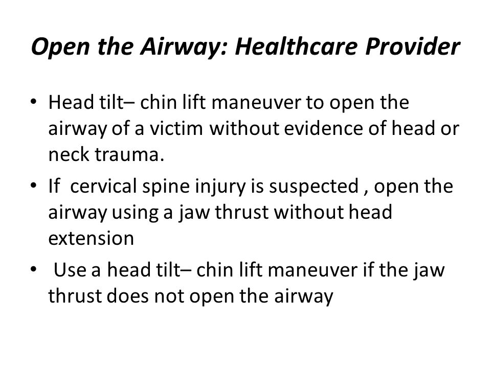 Open the Airway: Healthcare Provider Head tilt– chin lift maneuver to open the airway of a victim without evidence of head or neck trauma. If cervical