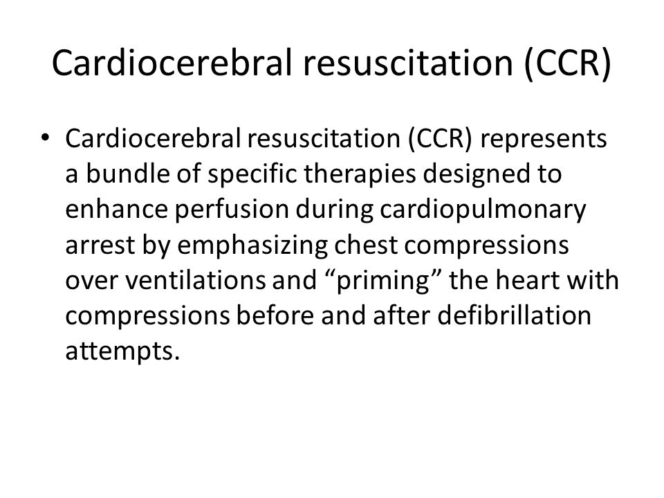 Cardiocerebral resuscitation (CCR) Cardiocerebral resuscitation (CCR) represents a bundle of specific therapies designed to enhance perfusion during c