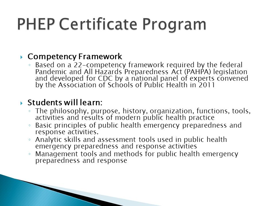  Competency Framework ◦ Based on a 22-competency framework required by the federal Pandemic and All Hazards Preparedness Act (PAHPA) legislation and developed for CDC by a national panel of experts convened by the Association of Schools of Public Health in 2011  Students will learn: ◦ The philosophy, purpose, history, organization, functions, tools, activities and results of modern public health practice ◦ Basic principles of public health emergency preparedness and response activities.