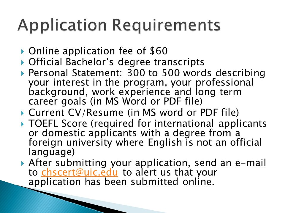  Online application fee of $60  Official Bachelor's degree transcripts  Personal Statement: 300 to 500 words describing your interest in the program, your professional background, work experience and long term career goals (in MS Word or PDF file)  Current CV/Resume (in MS word or PDF file)  TOEFL Score (required for international applicants or domestic applicants with a degree from a foreign university where English is not an official language)  After submitting your application, send an e-mail to chscert@uic.edu to alert us that your application has been submitted online.chscert@uic.edu