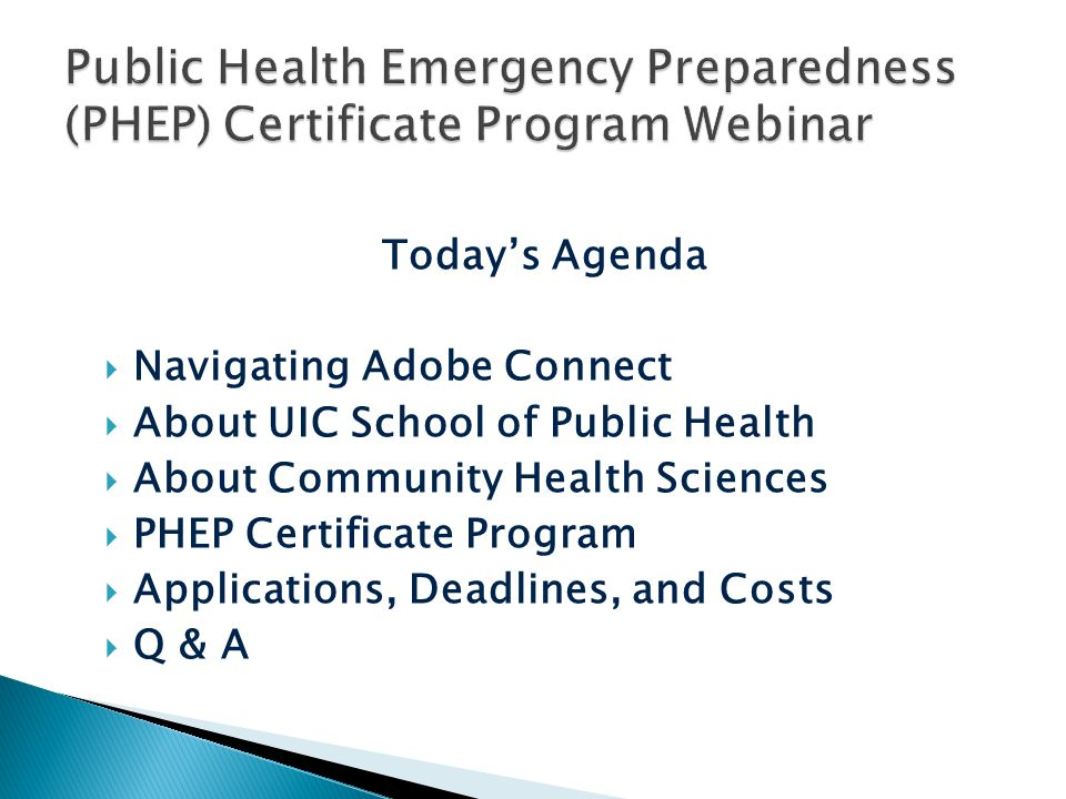Today's Agenda  Navigating Adobe Connect  About UIC School of Public Health  About Community Health Sciences  PHEP Certificate Program  Applications, Deadlines, and Costs  Q & A