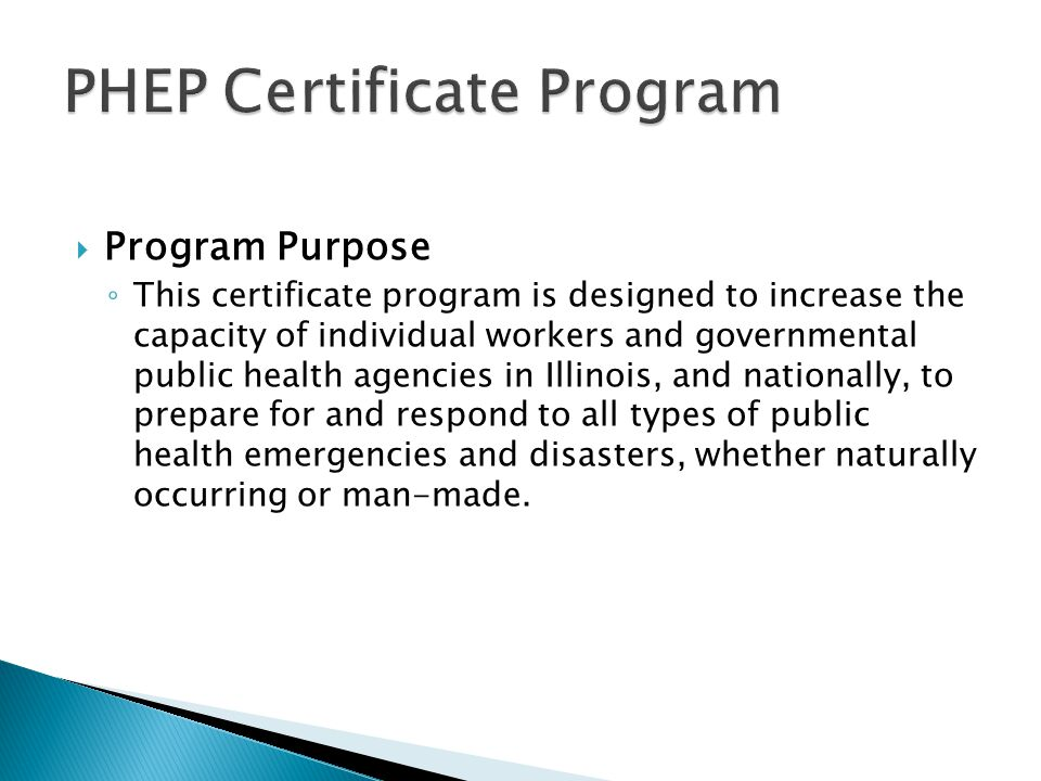  Program Purpose ◦ This certificate program is designed to increase the capacity of individual workers and governmental public health agencies in Ill