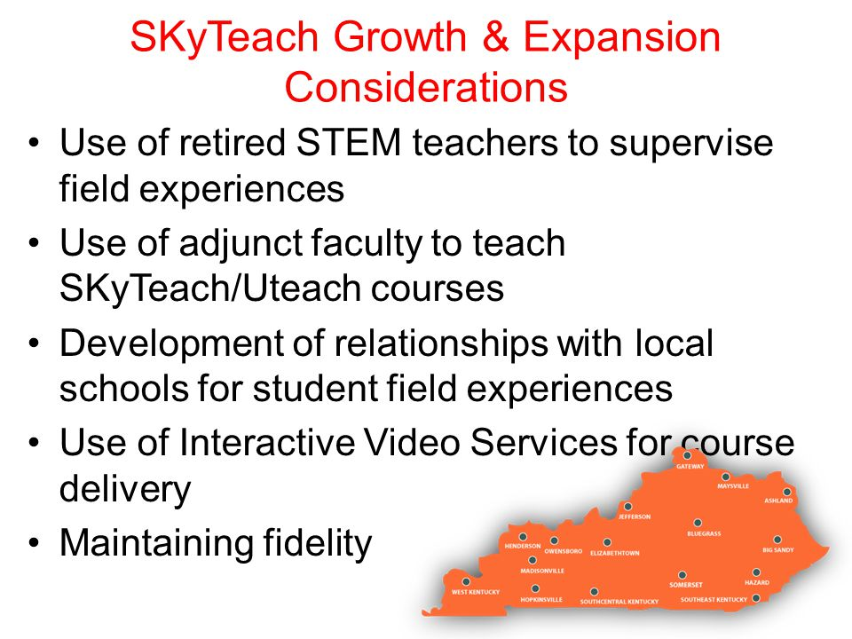SKyTeach Growth & Expansion Considerations Use of retired STEM teachers to supervise field experiences Use of adjunct faculty to teach SKyTeach/Uteach courses Development of relationships with local schools for student field experiences Use of Interactive Video Services for course delivery Maintaining fidelity