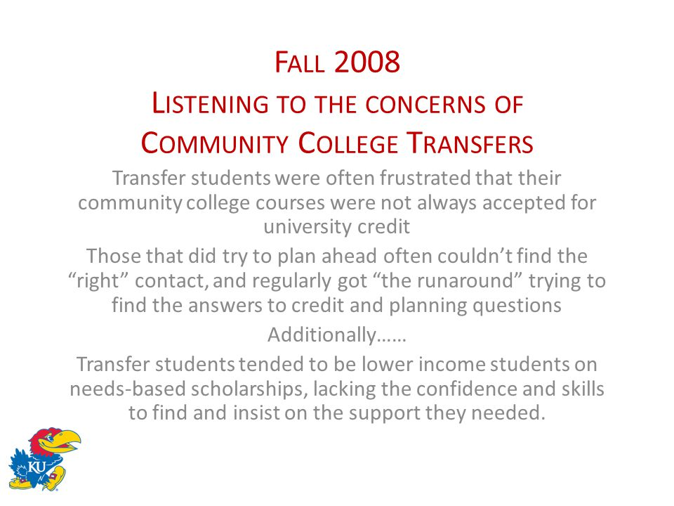 F ALL 2008 L ISTENING TO THE CONCERNS OF C OMMUNITY C OLLEGE T RANSFERS Transfer students were often frustrated that their community college courses w