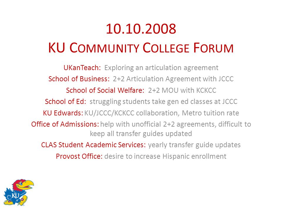 10.10.2008 KU C OMMUNITY C OLLEGE F ORUM UKanTeach: Exploring an articulation agreement School of Business: 2+2 Articulation Agreement with JCCC School of Social Welfare: 2+2 MOU with KCKCC School of Ed: struggling students take gen ed classes at JCCC KU Edwards: KU/JCCC/KCKCC collaboration, Metro tuition rate Office of Admissions: help with unofficial 2+2 agreements, difficult to keep all transfer guides updated CLAS Student Academic Services: yearly transfer guide updates Provost Office: desire to increase Hispanic enrollment