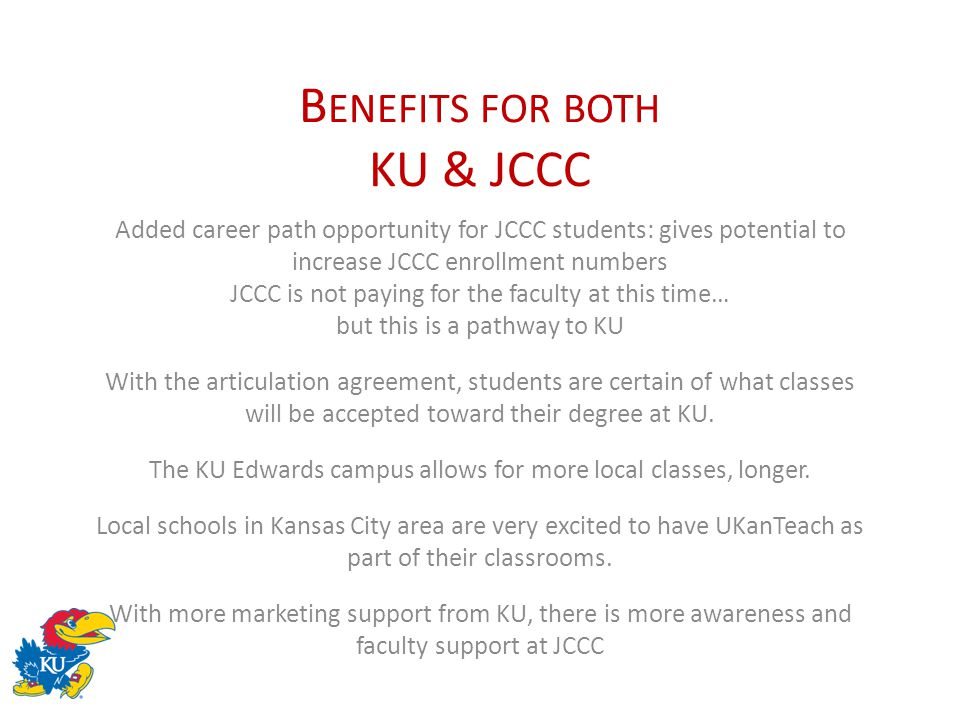 B ENEFITS FOR BOTH KU & JCCC Added career path opportunity for JCCC students: gives potential to increase JCCC enrollment numbers JCCC is not paying f