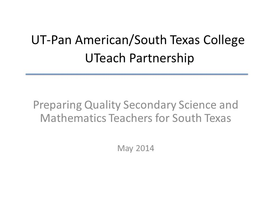 UT-Pan American/South Texas College UTeach Partnership Preparing Quality Secondary Science and Mathematics Teachers for South Texas May 2014