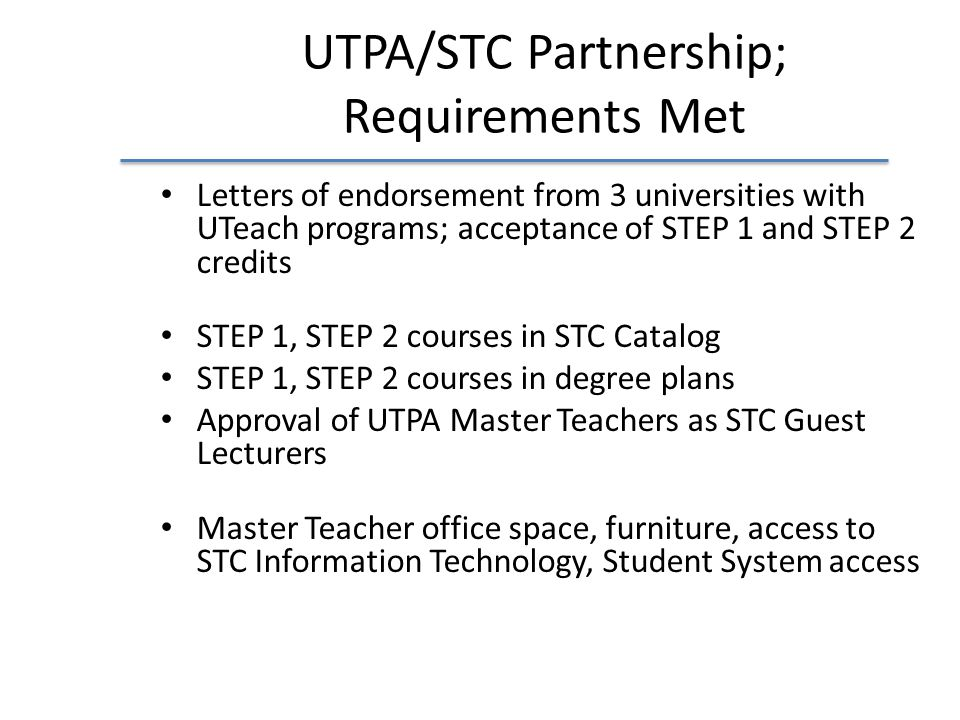 UTPA/STC Partnership; Requirements Met Letters of endorsement from 3 universities with UTeach programs; acceptance of STEP 1 and STEP 2 credits STEP 1