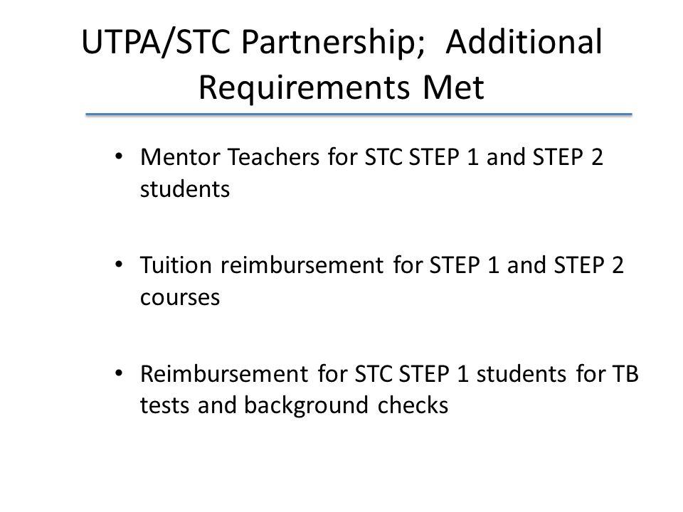 UTPA/STC Partnership; Additional Requirements Met Mentor Teachers for STC STEP 1 and STEP 2 students Tuition reimbursement for STEP 1 and STEP 2 cours