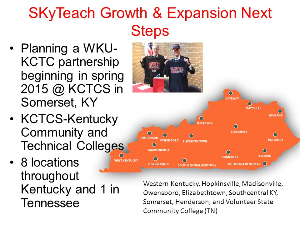 SKyTeach Growth & Expansion Next Steps Planning a WKU- KCTC partnership beginning in spring 2015 @ KCTCS in Somerset, KY KCTCS-Kentucky Community and