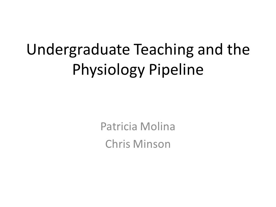 Undergraduate Teaching and the Physiology Pipeline Patricia Molina Chris Minson