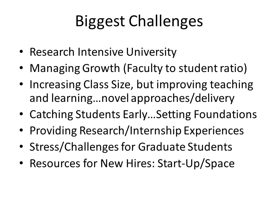 Biggest Challenges Research Intensive University Managing Growth (Faculty to student ratio) Increasing Class Size, but improving teaching and learning