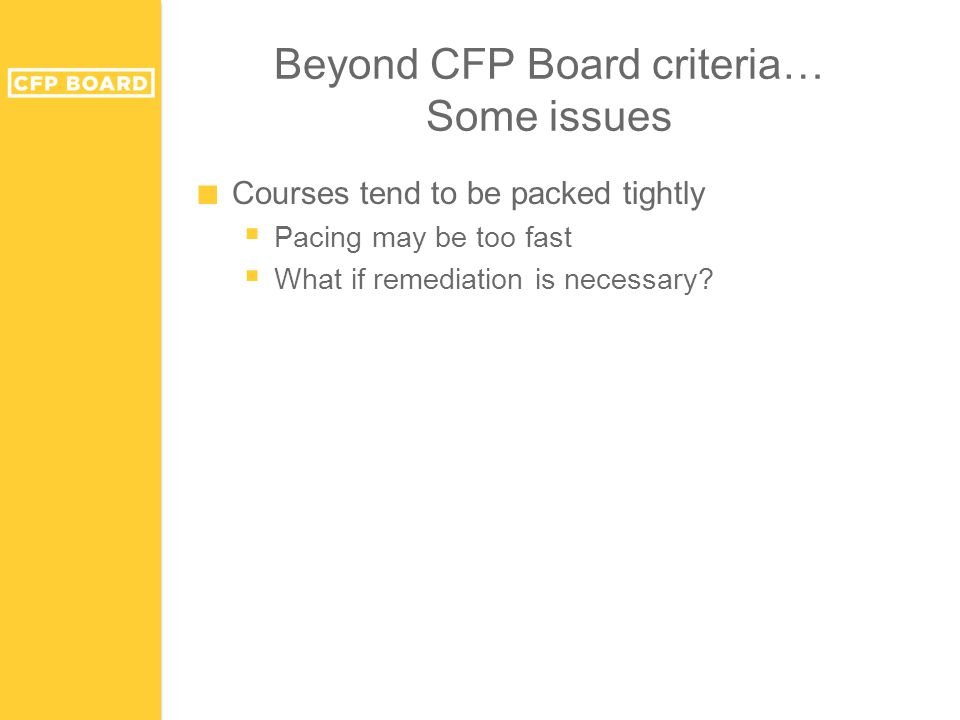 Beyond CFP Board criteria… Some issues ■ Courses tend to be packed tightly  Pacing may be too fast  What if remediation is necessary