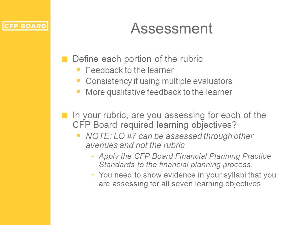 ■ Define each portion of the rubric  Feedback to the learner  Consistency if using multiple evaluators  More qualitative feedback to the learner ■ In your rubric, are you assessing for each of the CFP Board required learning objectives.