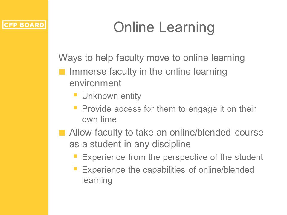 Online Learning Ways to help faculty move to online learning ■ Immerse faculty in the online learning environment  Unknown entity  Provide access for them to engage it on their own time ■ Allow faculty to take an online/blended course as a student in any discipline  Experience from the perspective of the student  Experience the capabilities of online/blended learning
