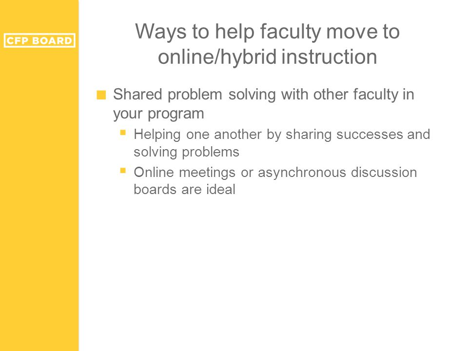 Ways to help faculty move to online/hybrid instruction ■ Shared problem solving with other faculty in your program  Helping one another by sharing successes and solving problems  Online meetings or asynchronous discussion boards are ideal