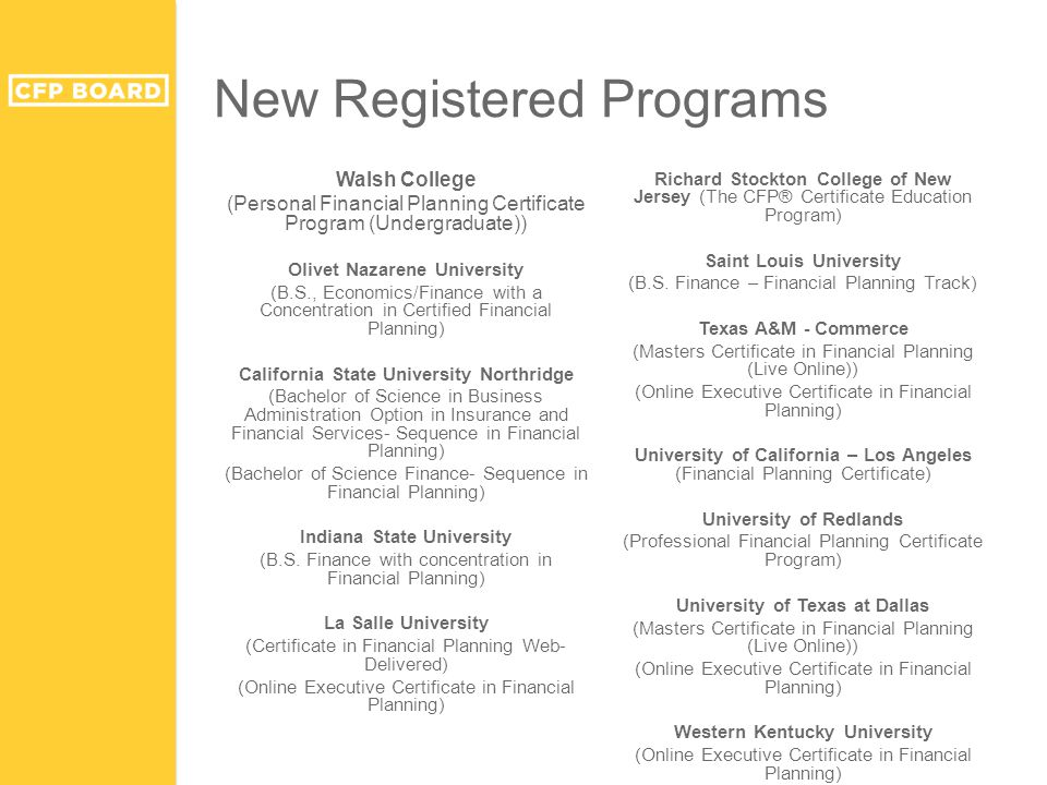 New Registered Programs Walsh College (Personal Financial Planning Certificate Program (Undergraduate)) Olivet Nazarene University (B.S., Economics/Finance with a Concentration in Certified Financial Planning) California State University Northridge (Bachelor of Science in Business Administration Option in Insurance and Financial Services- Sequence in Financial Planning) (Bachelor of Science Finance- Sequence in Financial Planning) Indiana State University (B.S.