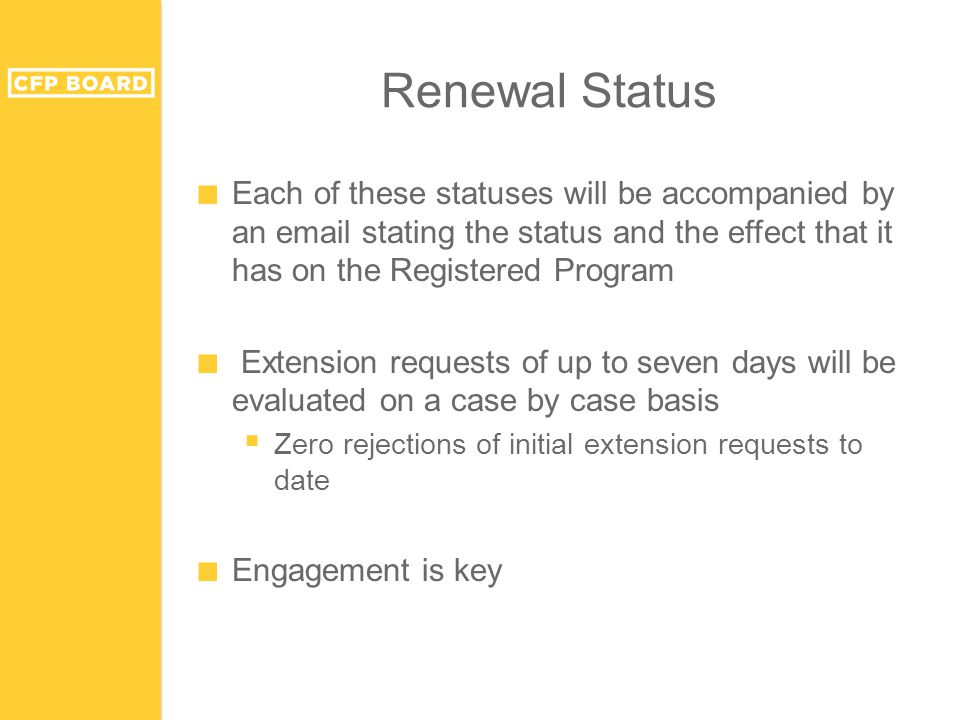 ■ Each of these statuses will be accompanied by an email stating the status and the effect that it has on the Registered Program ■ Extension requests of up to seven days will be evaluated on a case by case basis  Zero rejections of initial extension requests to date ■ Engagement is key