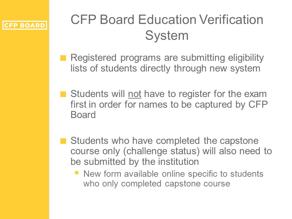 CFP Board Education Verification System ■ Registered programs are submitting eligibility lists of students directly through new system ■ Students will not have to register for the exam first in order for names to be captured by CFP Board ■ Students who have completed the capstone course only (challenge status) will also need to be submitted by the institution  New form available online specific to students who only completed capstone course