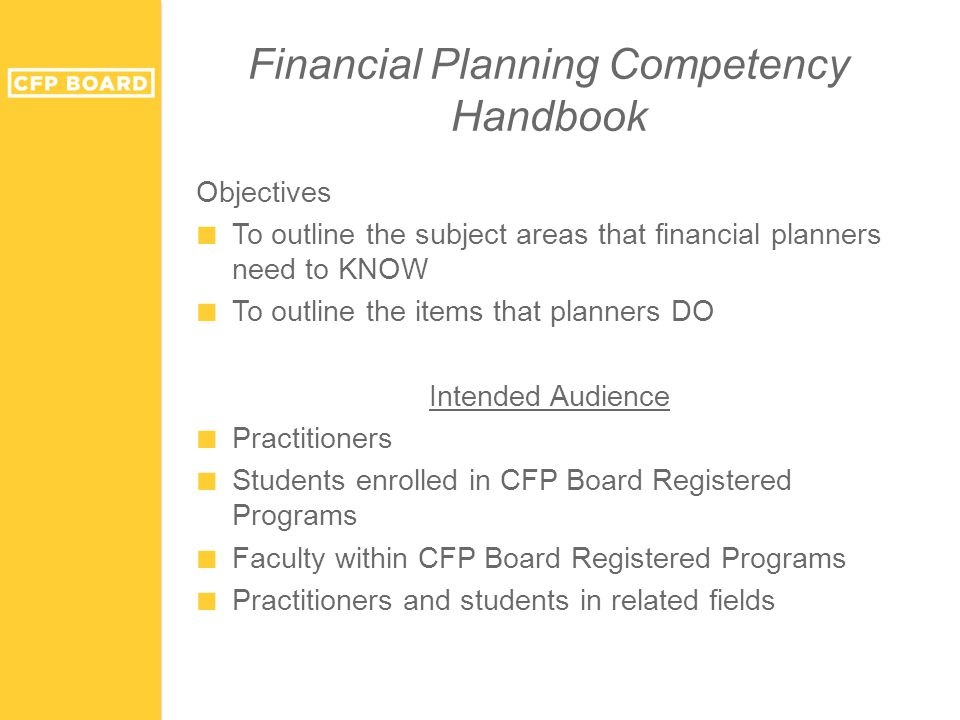 Objectives ■ To outline the subject areas that financial planners need to KNOW ■ To outline the items that planners DO Intended Audience ■ Practitioners ■ Students enrolled in CFP Board Registered Programs ■ Faculty within CFP Board Registered Programs ■ Practitioners and students in related fields