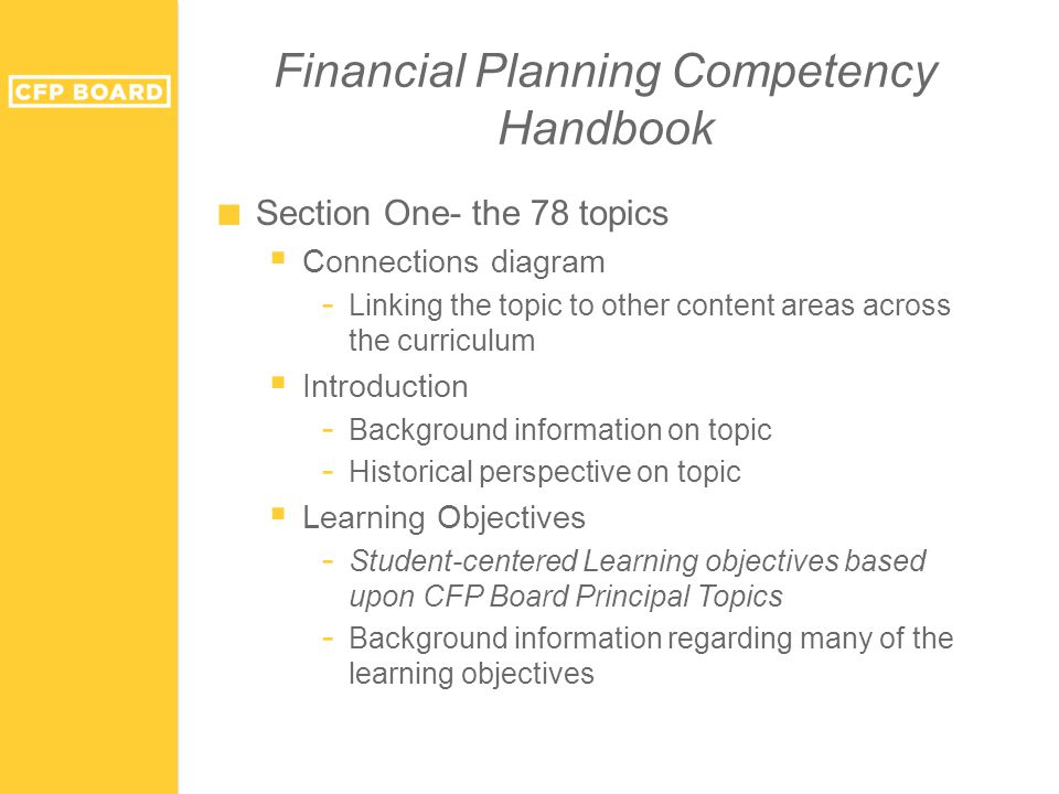 Financial Planning Competency Handbook ■ Section One- the 78 topics  Connections diagram - Linking the topic to other content areas across the curriculum  Introduction - Background information on topic - Historical perspective on topic  Learning Objectives - Student-centered Learning objectives based upon CFP Board Principal Topics - Background information regarding many of the learning objectives
