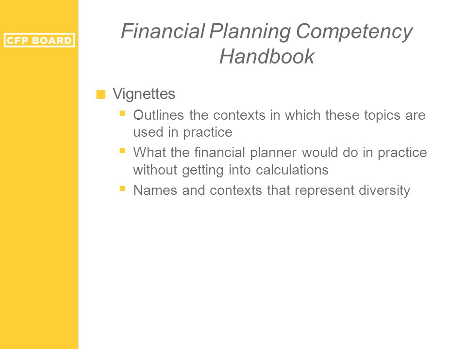 Financial Planning Competency Handbook ■ Vignettes  Outlines the contexts in which these topics are used in practice  What the financial planner would do in practice without getting into calculations  Names and contexts that represent diversity