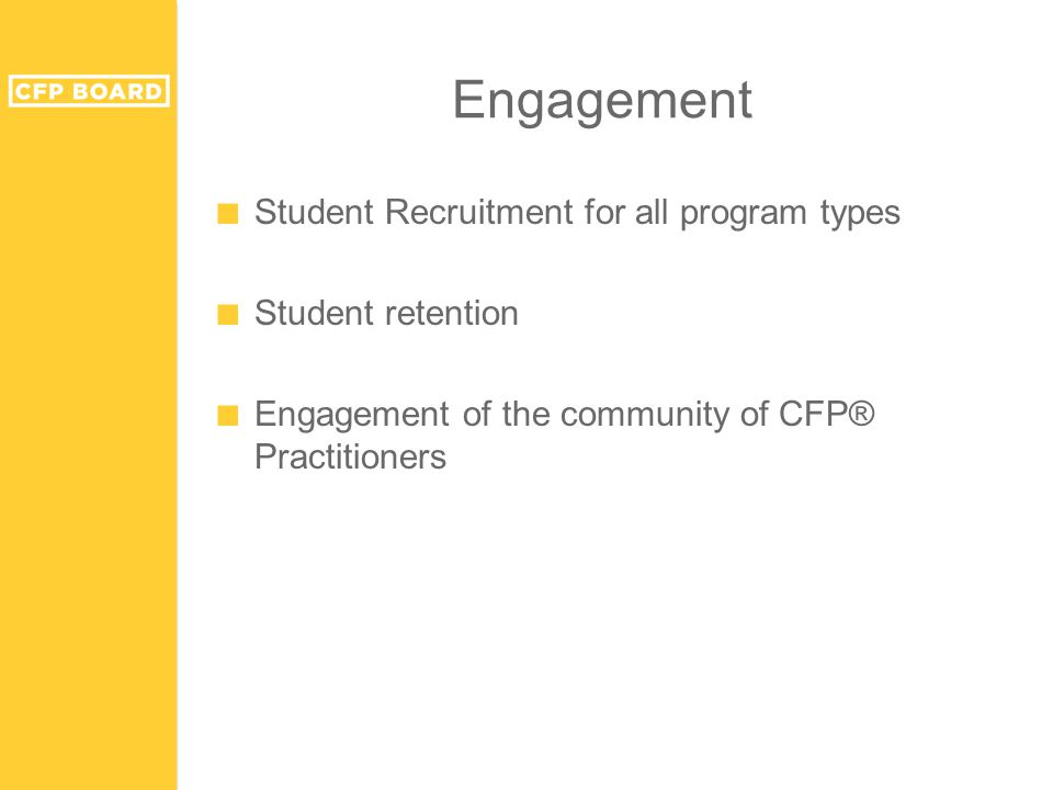 Engagement ■ Student Recruitment for all program types ■ Student retention ■ Engagement of the community of CFP® Practitioners