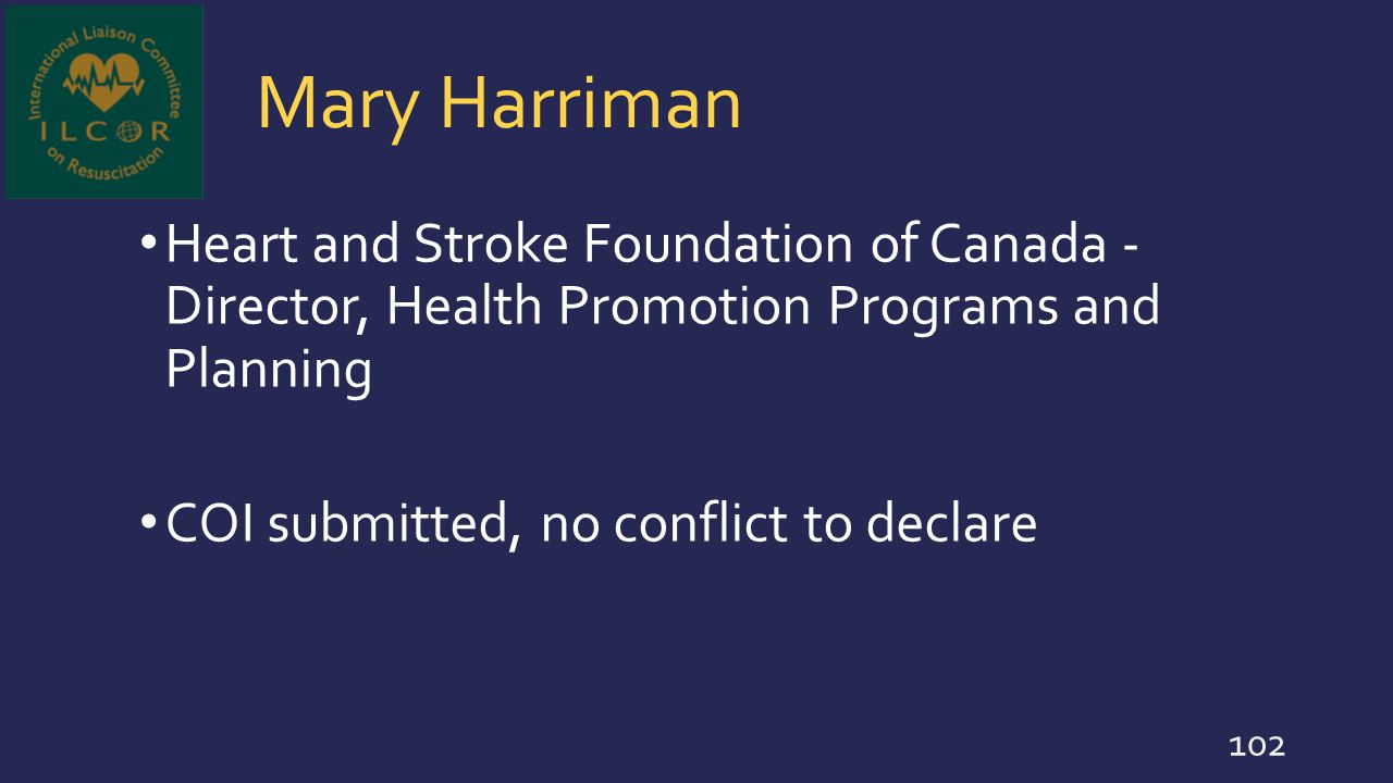 Mary Harriman Heart and Stroke Foundation of Canada - Director, Health Promotion Programs and Planning COI submitted, no conflict to declare 102