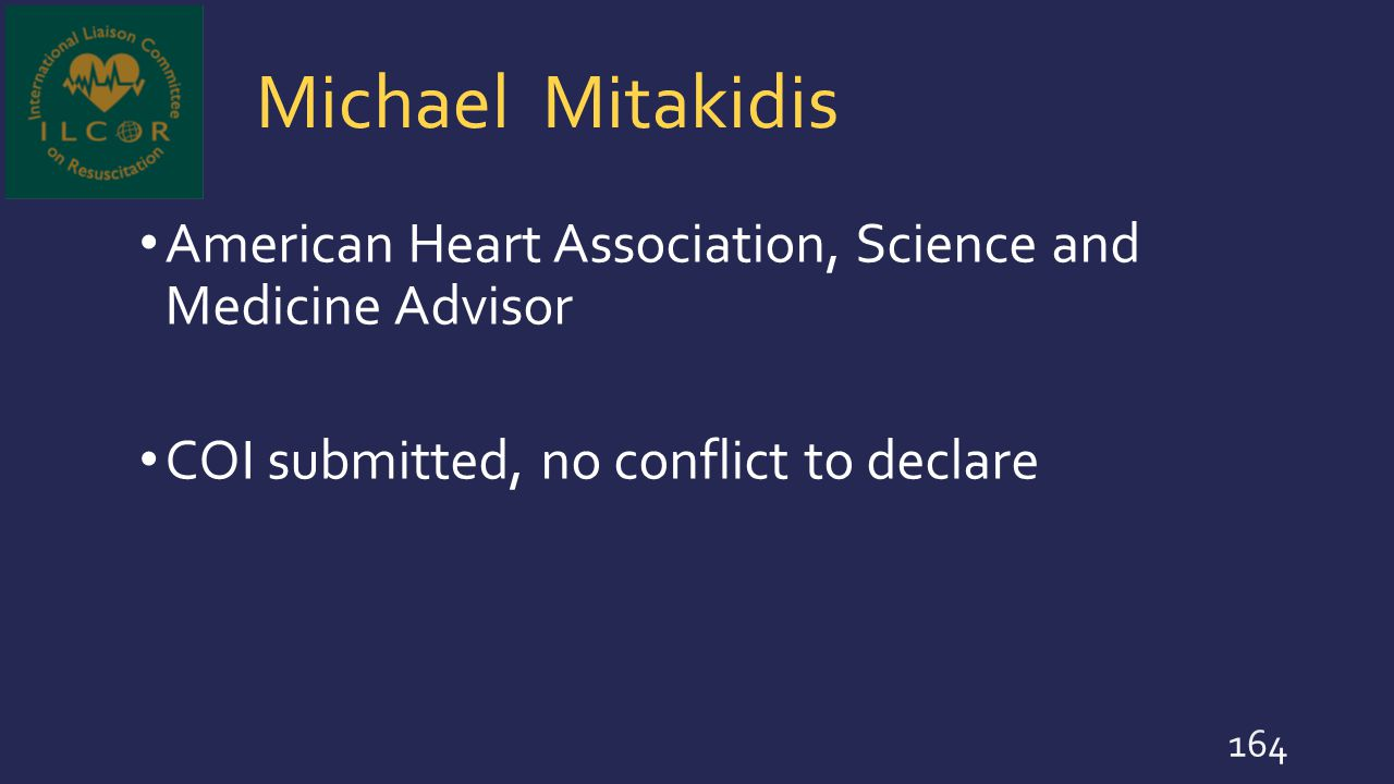 Michael Mitakidis American Heart Association, Science and Medicine Advisor COI submitted, no conflict to declare 164