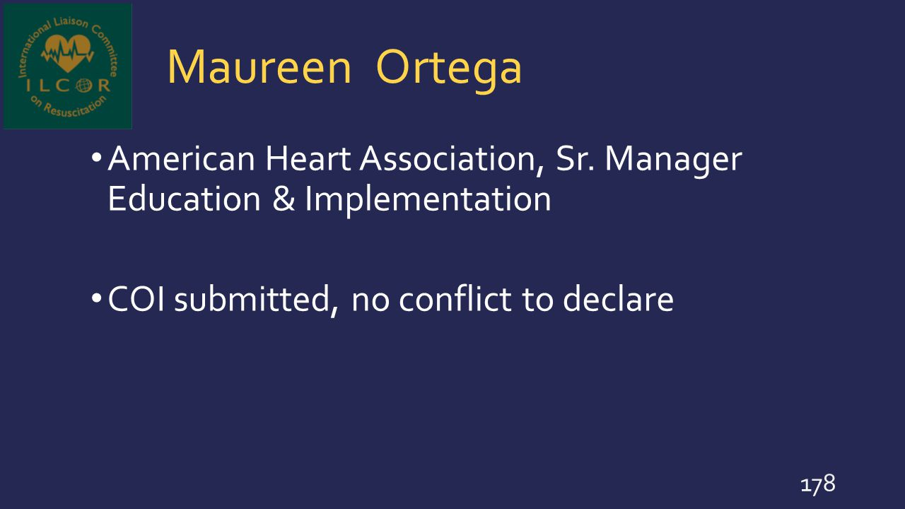 Maureen Ortega American Heart Association, Sr. Manager Education & Implementation COI submitted, no conflict to declare 178