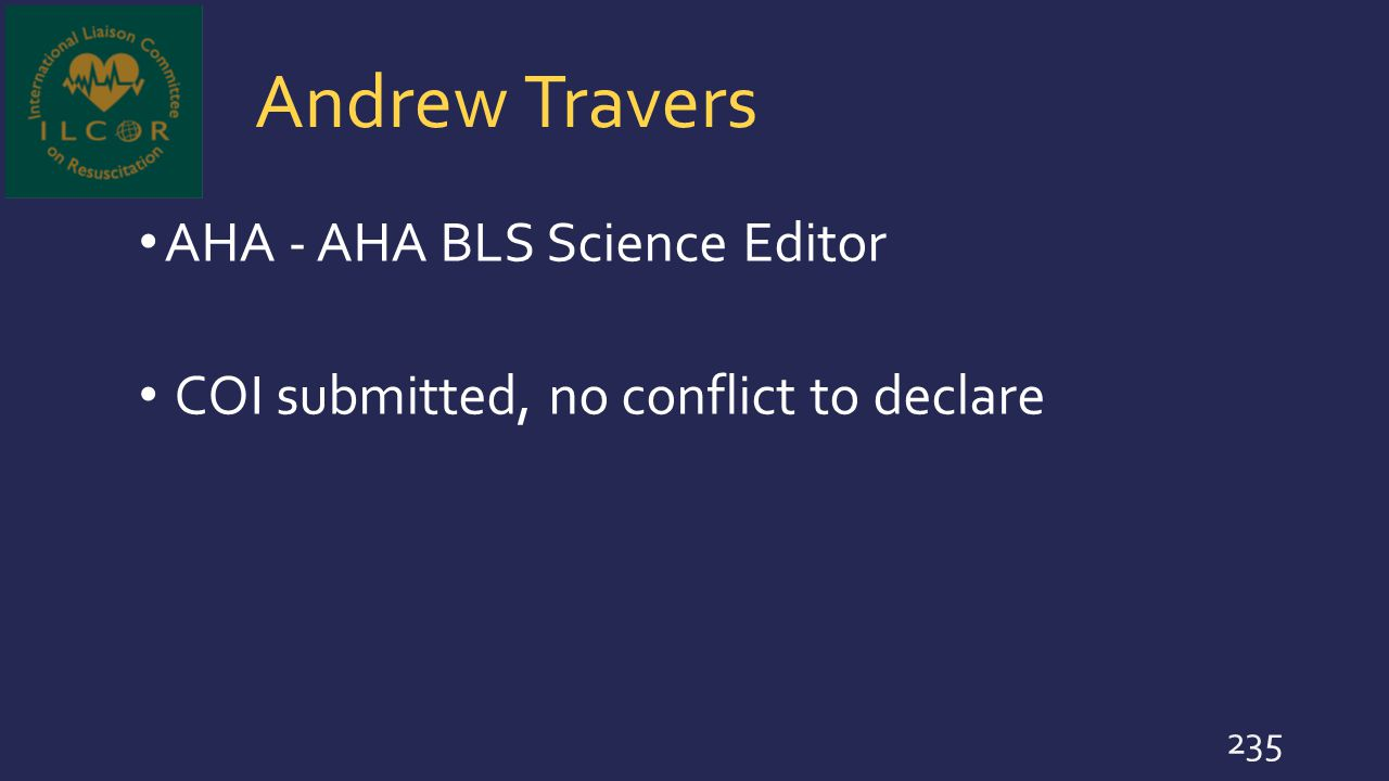 Andrew Travers AHA - AHA BLS Science Editor COI submitted, no conflict to declare 235