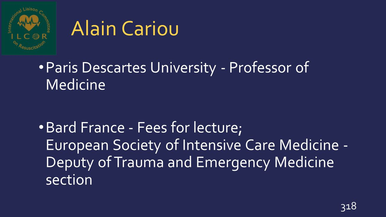 Alain Cariou Paris Descartes University - Professor of Medicine Bard France - Fees for lecture; European Society of Intensive Care Medicine - Deputy o