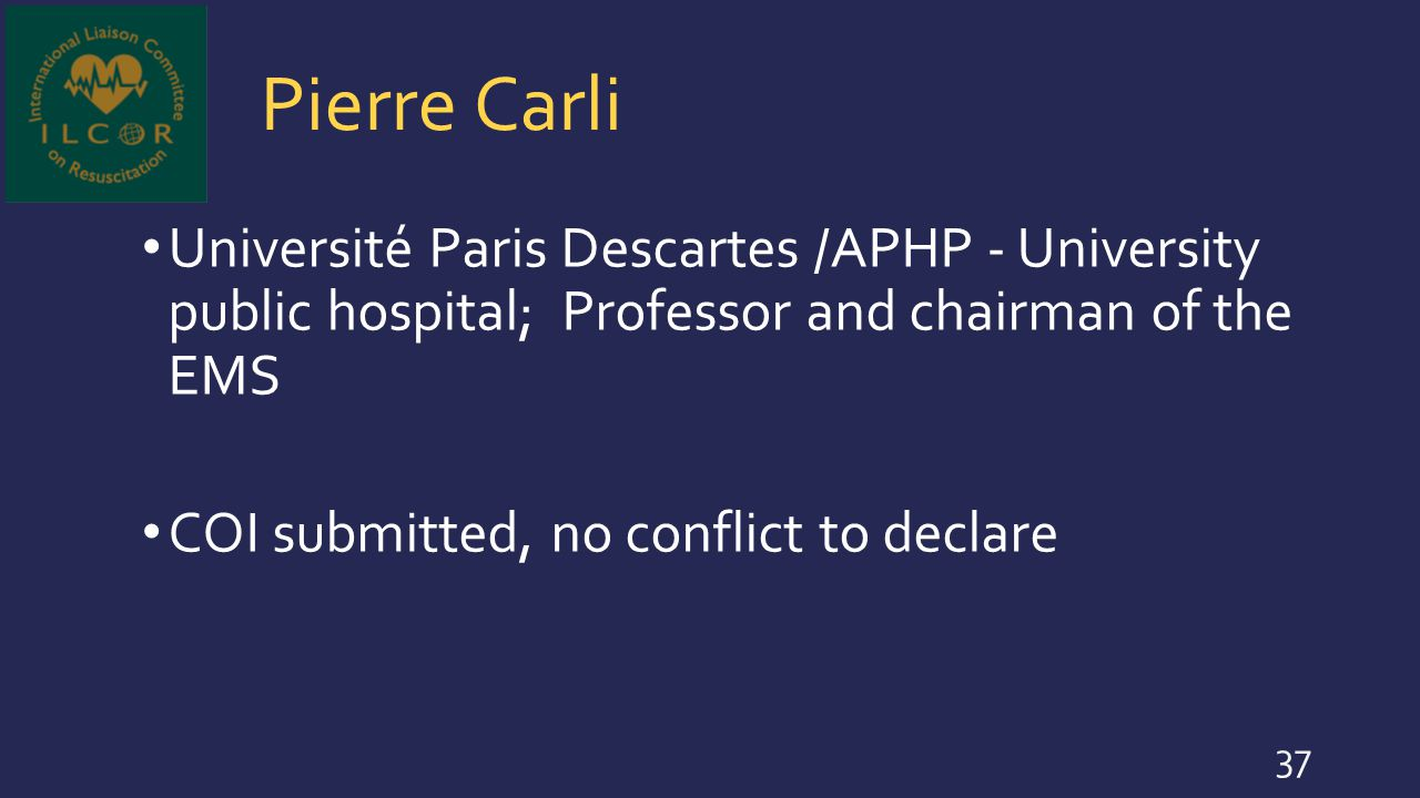 Pierre Carli Université Paris Descartes /APHP - University public hospital; Professor and chairman of the EMS COI submitted, no conflict to declare 37