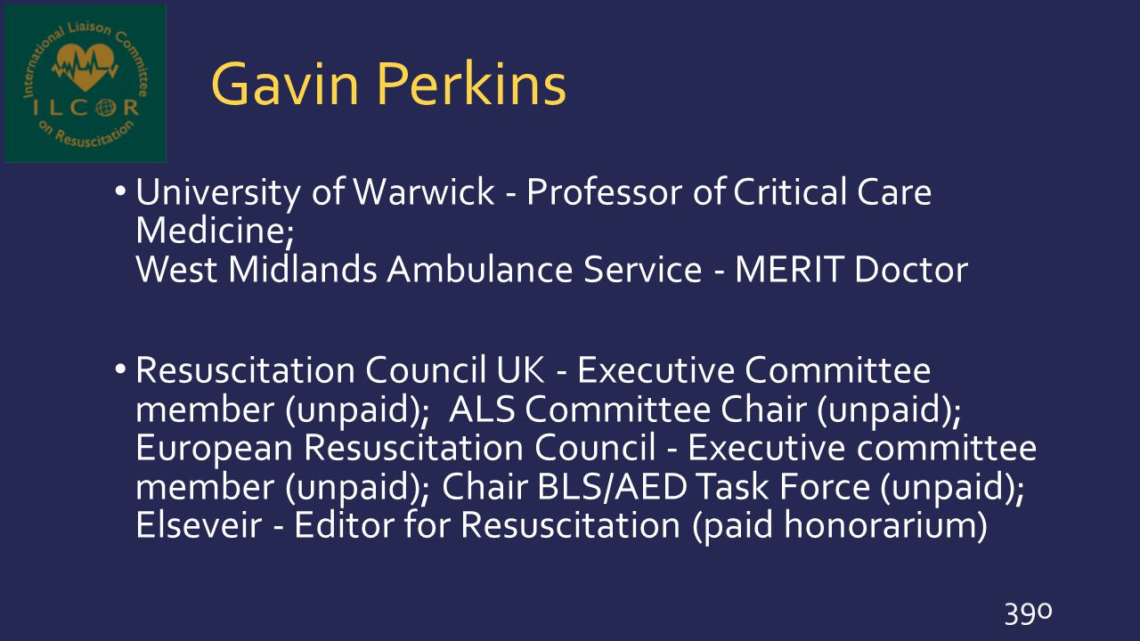 Gavin Perkins University of Warwick - Professor of Critical Care Medicine; West Midlands Ambulance Service - MERIT Doctor Resuscitation Council UK - E