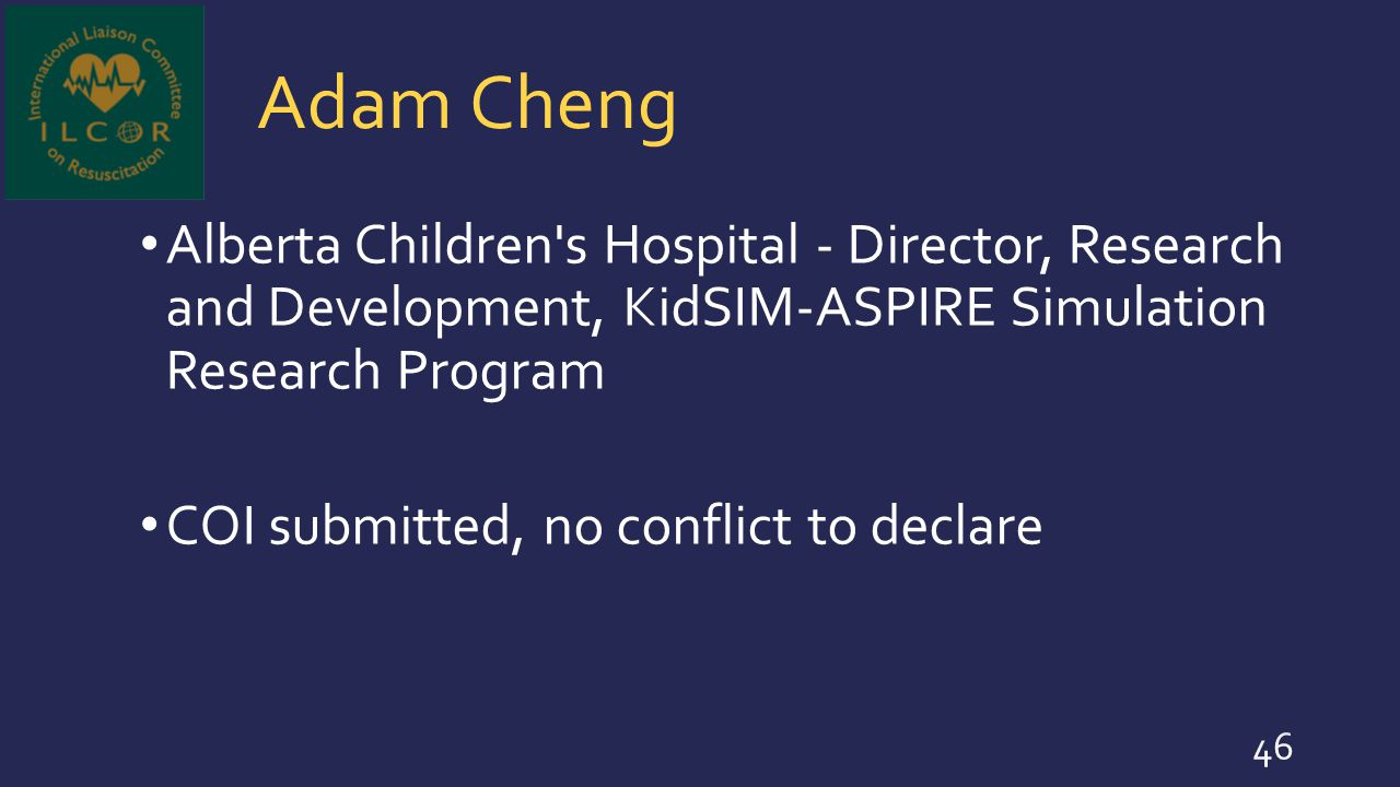 Adam Cheng Alberta Children's Hospital - Director, Research and Development, KidSIM-ASPIRE Simulation Research Program COI submitted, no conflict to d