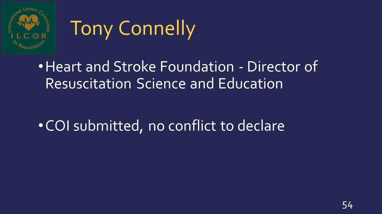 Tony Connelly Heart and Stroke Foundation - Director of Resuscitation Science and Education COI submitted, no conflict to declare 54