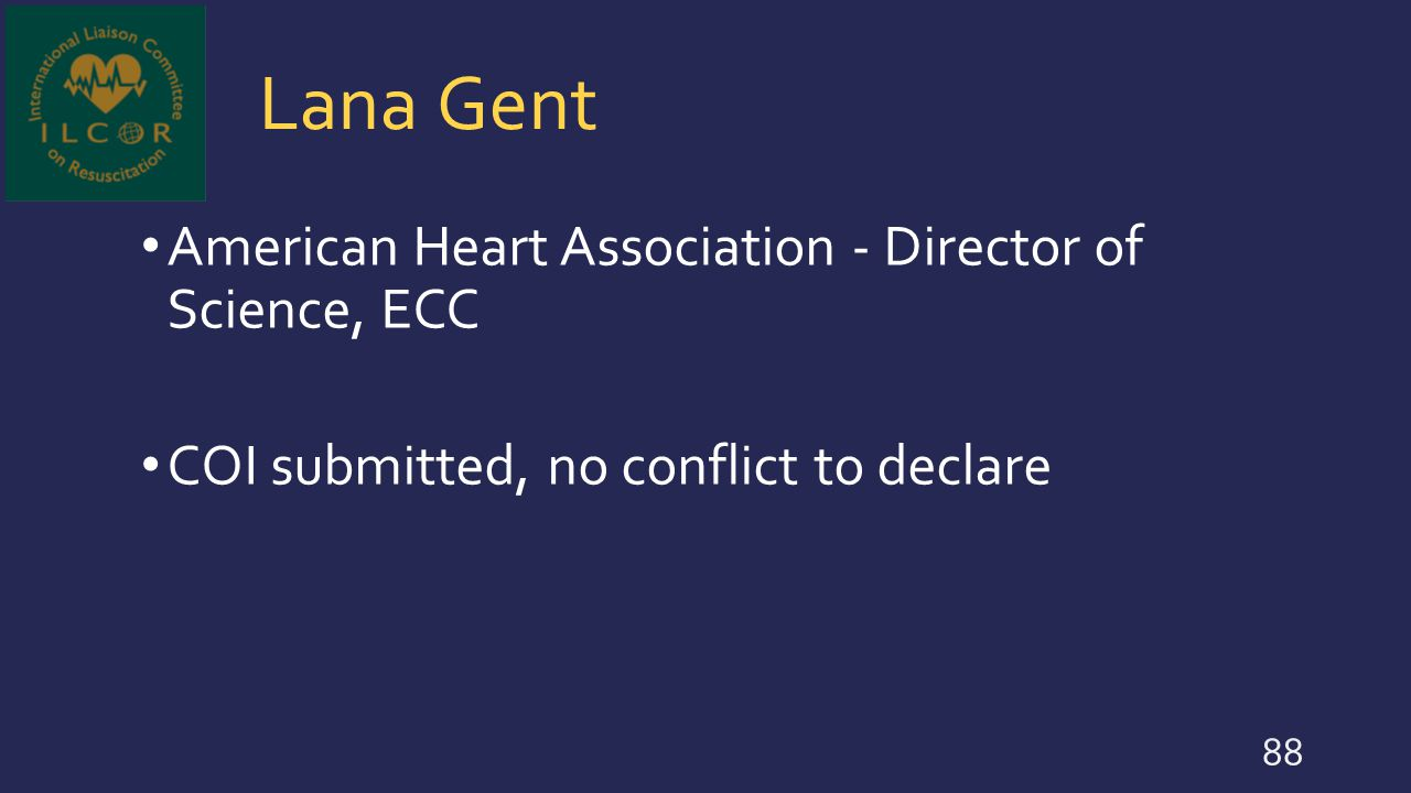Lana Gent American Heart Association - Director of Science, ECC COI submitted, no conflict to declare 88