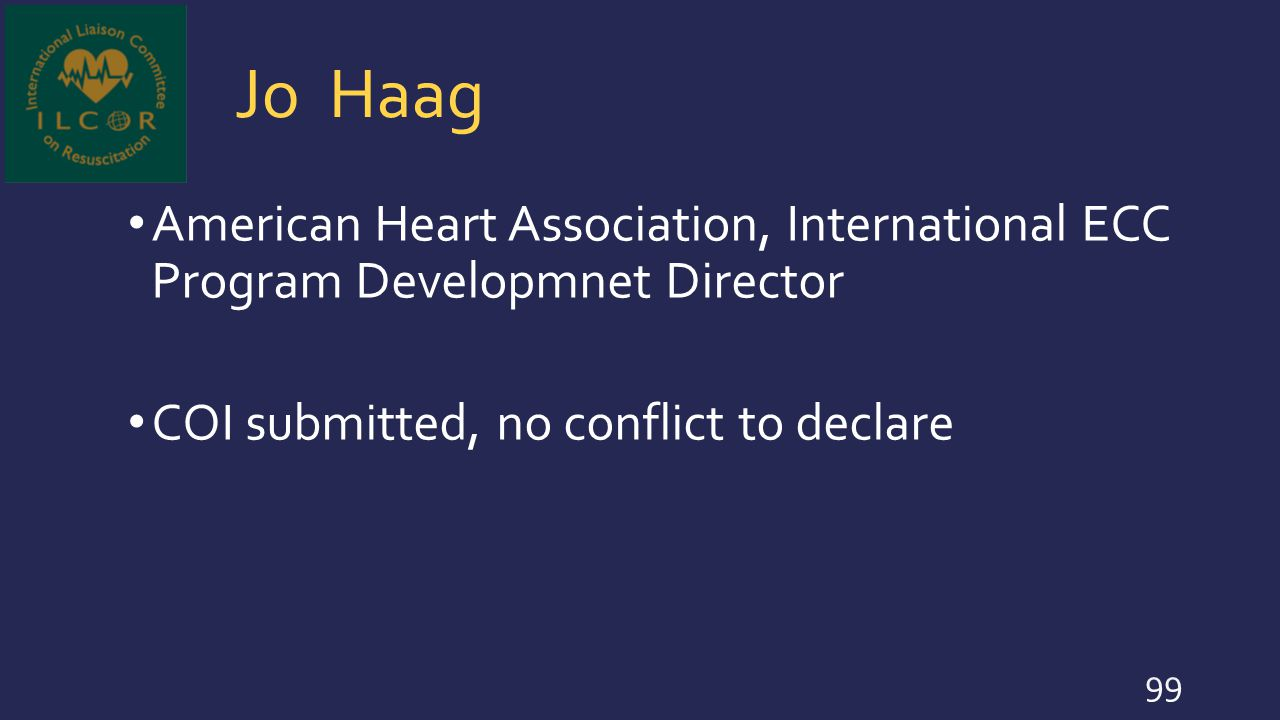 Jo Haag American Heart Association, International ECC Program Developmnet Director COI submitted, no conflict to declare 99