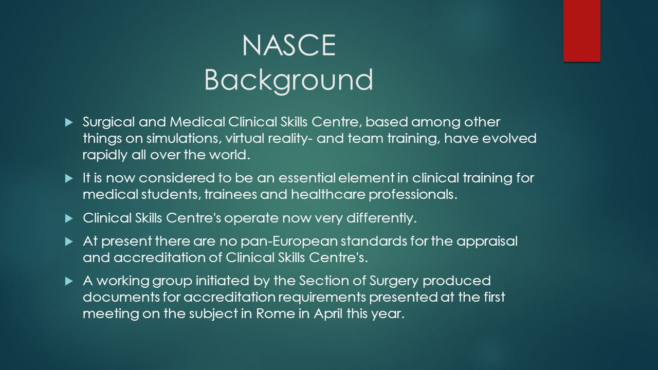 NASCE Background  Surgical and Medical Clinical Skills Centre, based among other things on simulations, virtual reality- and team training, have evol