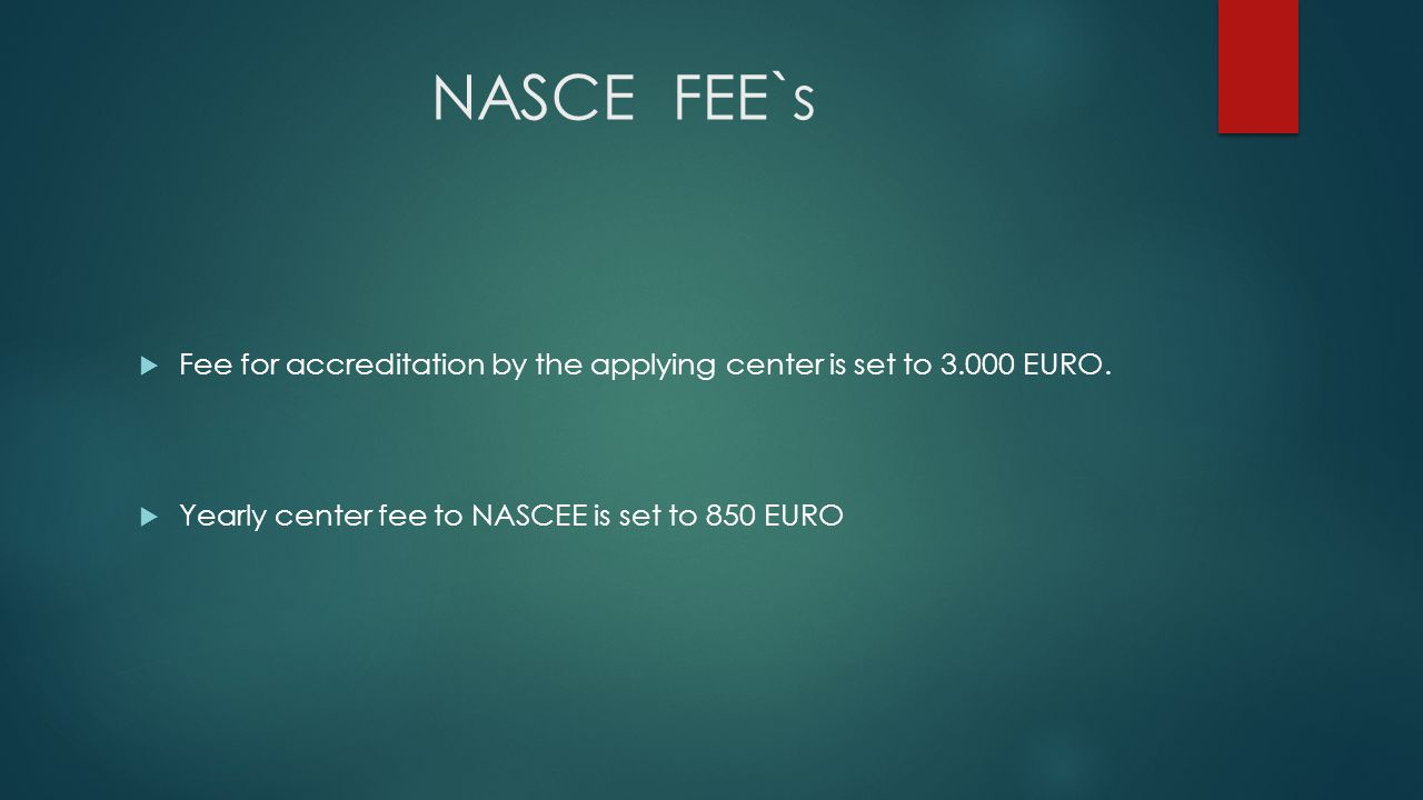 NASCE FEE`s  Fee for accreditation by the applying center is set to 3.000 EURO.  Yearly center fee to NASCEE is set to 850 EURO