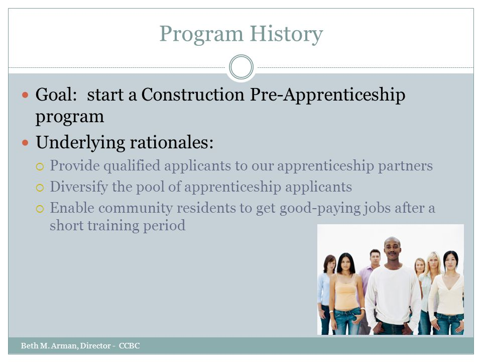 Program History Goal: start a Construction Pre-Apprenticeship program Underlying rationales:  Provide qualified applicants to our apprenticeship part