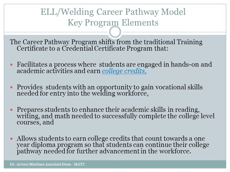 ELL/Welding Career Pathway Model Key Program Elements Dr. Arturo Martinez Associate Dean - MATC The Career Pathway Program shifts from the traditional