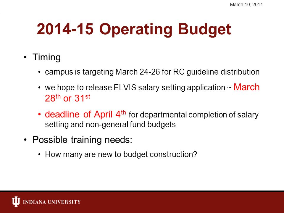 2014-15 Operating Budget Campus Guidelines not released yet, but …… Likely to be 1-2% for all appointed personnel College AI stipends – likely will be held flat if you differentiate rates, no less than $15,250, and will have to stay within # and $ budgeted Staff Benefit Rates announced – lower!!: 39.76% Academic and Professional (25.31% on Faculty Summer Pay) 39.57% Non-Exempt Staff Student graduate health insurance 0% increase graduate fee remissions: 3% resident, 6% non-resident No increases in S&E unless pre-authorized.