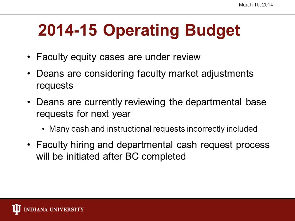 2014-15 Operating Budget Faculty equity cases are under review Deans are considering faculty market adjustments requests Deans are currently reviewing the departmental base requests for next year Many cash and instructional requests incorrectly included Faculty hiring and departmental cash request process will be initiated after BC completed March 10, 2014